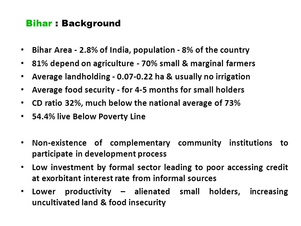 Bihar : Background Bihar Area - 2.8% of India, population - 8% of the country. 81% depend on agriculture - 70% small & marginal farmers.