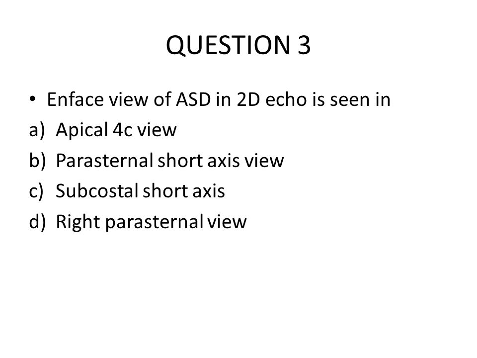 QUESTION 3 Enface view of ASD in 2D echo is seen in Apical 4c view