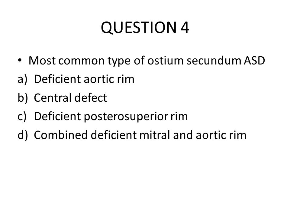 QUESTION 4 Most common type of ostium secundum ASD
