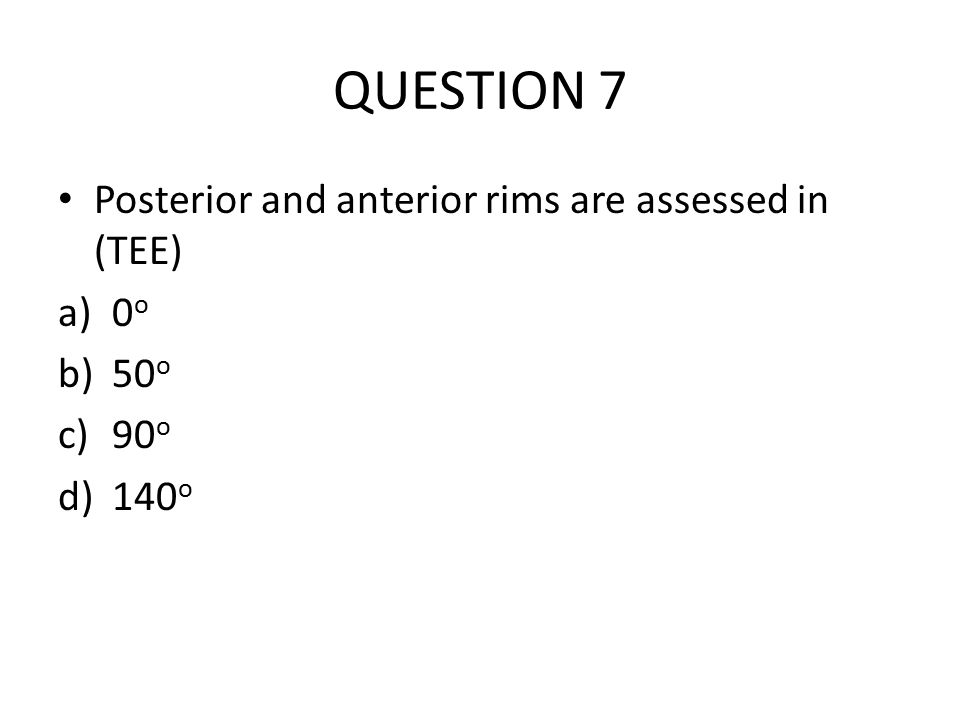 QUESTION 7 Posterior and anterior rims are assessed in (TEE) 0o 50o