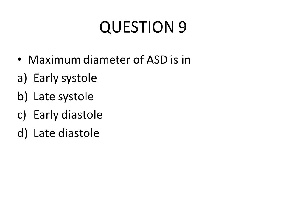 QUESTION 9 Maximum diameter of ASD is in Early systole Late systole