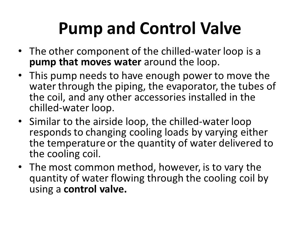 Pump and Control Valve The other component of the chilled-water loop is a pump that moves water around the loop.