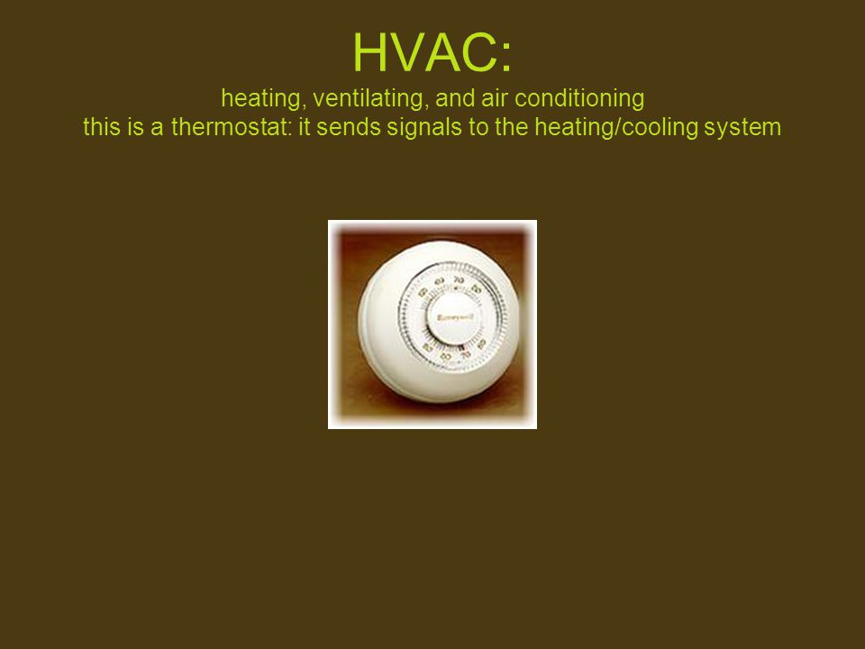 HVAC: heating, ventilating, and air conditioning this is a thermostat: it sends signals to the heating/cooling system