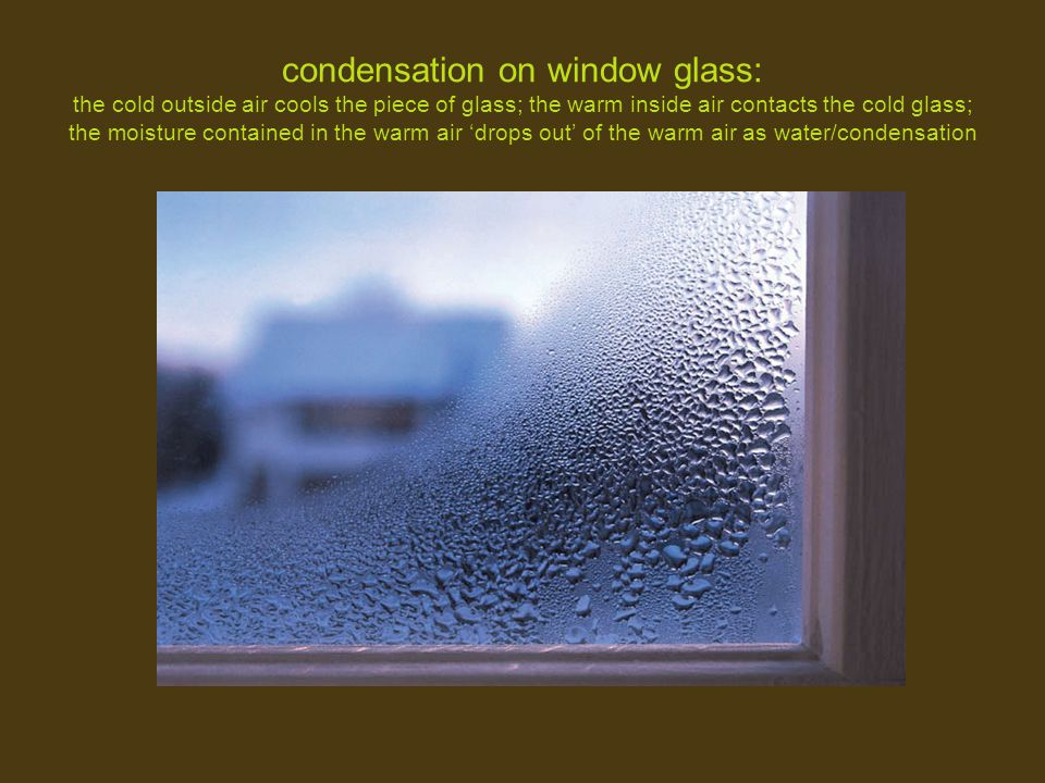 condensation on window glass: the cold outside air cools the piece of glass; the warm inside air contacts the cold glass; the moisture contained in the warm air 'drops out' of the warm air as water/condensation