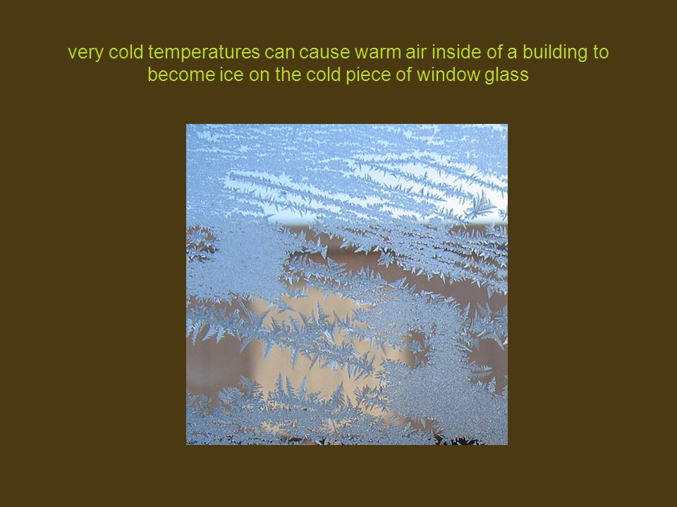 very cold temperatures can cause warm air inside of a building to become ice on the cold piece of window glass