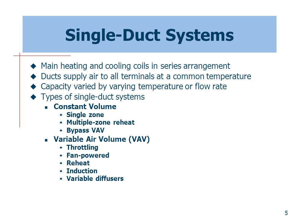 Single-Duct Systems Main heating and cooling coils in series arrangement. Ducts supply air to all terminals at a common temperature.
