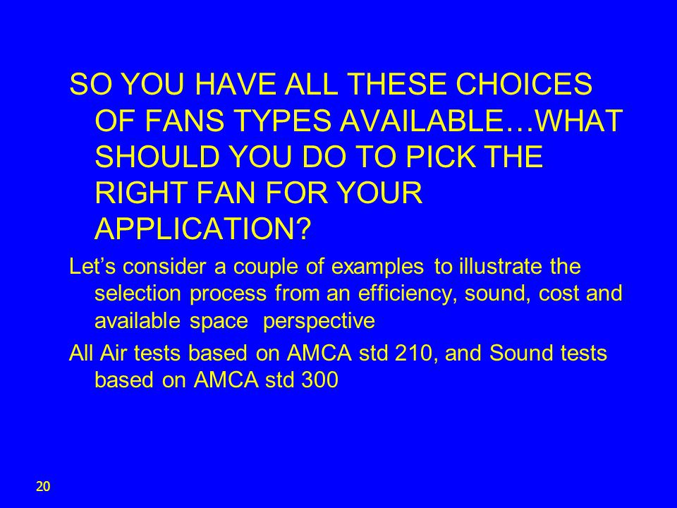 SO YOU HAVE ALL THESE CHOICES OF FANS TYPES AVAILABLE…WHAT SHOULD YOU DO TO PICK THE RIGHT FAN FOR YOUR APPLICATION