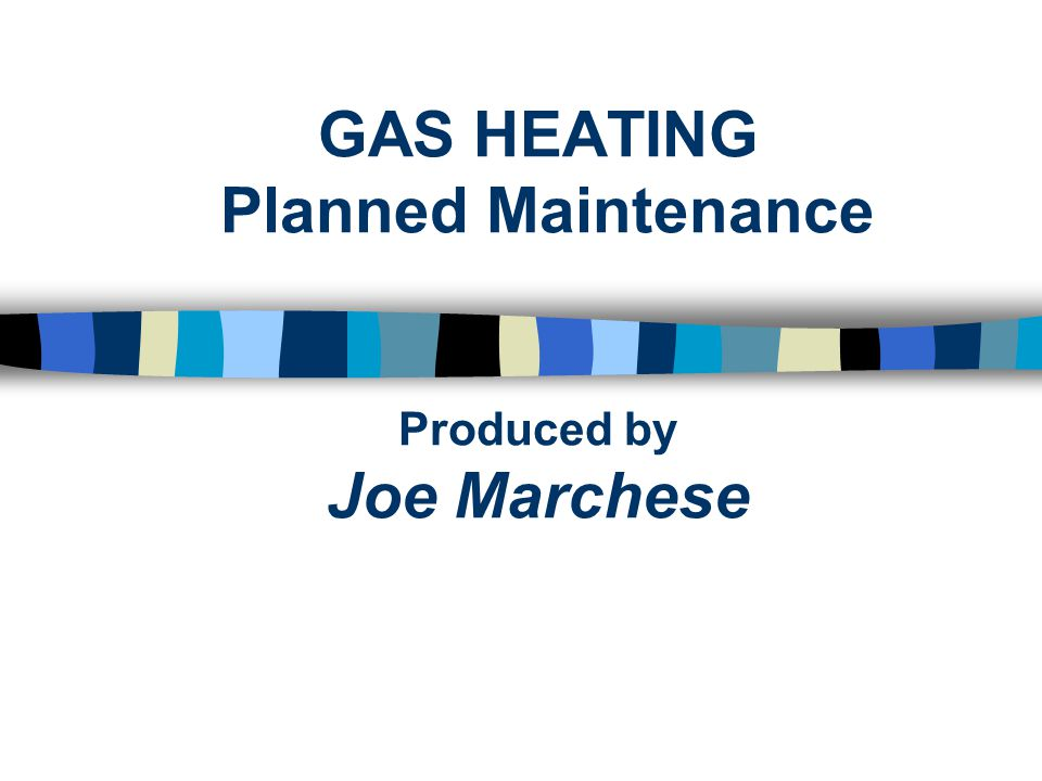 GAS HEATING Planned Maintenance Produced by Joe Marchese
