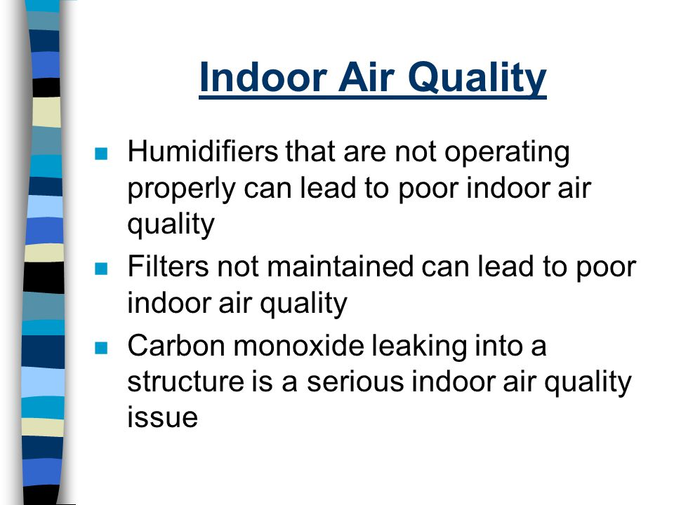 Indoor Air Quality Humidifiers that are not operating properly can lead to poor indoor air quality.