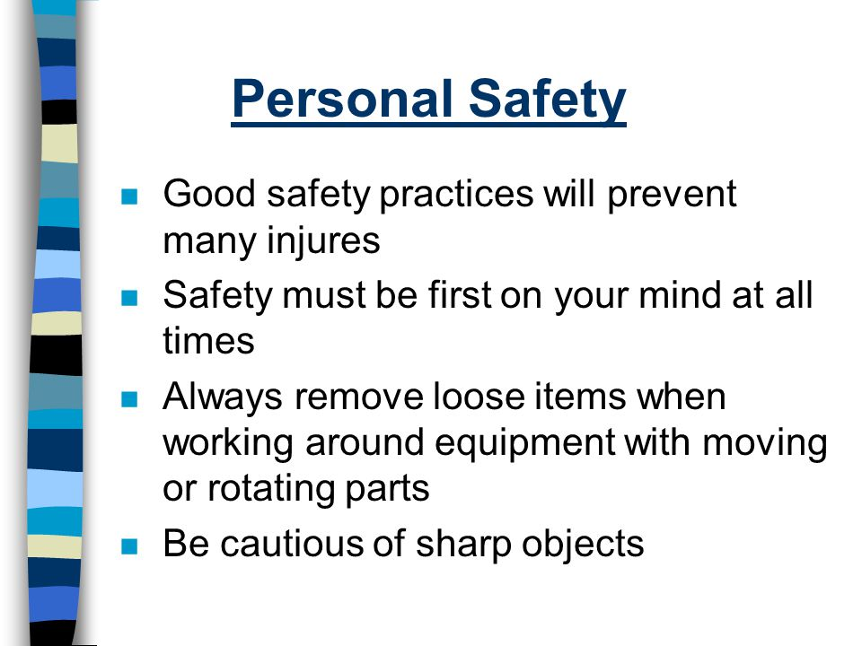 Personal Safety Good safety practices will prevent many injures