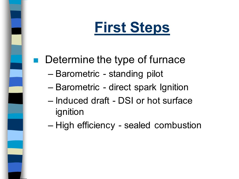 First Steps Determine the type of furnace Barometric - standing pilot