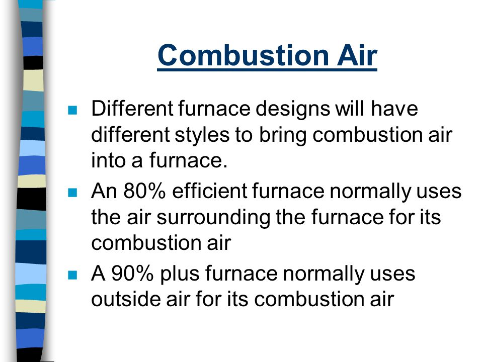 Combustion Air Different furnace designs will have different styles to bring combustion air into a furnace.