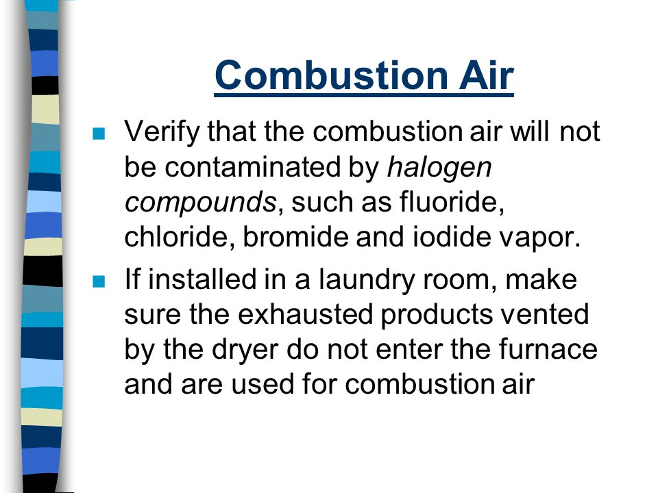 Combustion Air Verify that the combustion air will not be contaminated by halogen compounds, such as fluoride, chloride, bromide and iodide vapor.