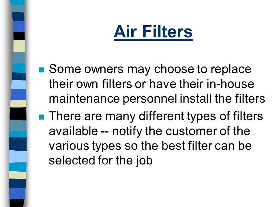 Air Filters Some owners may choose to replace their own filters or have their in-house maintenance personnel install the filters.