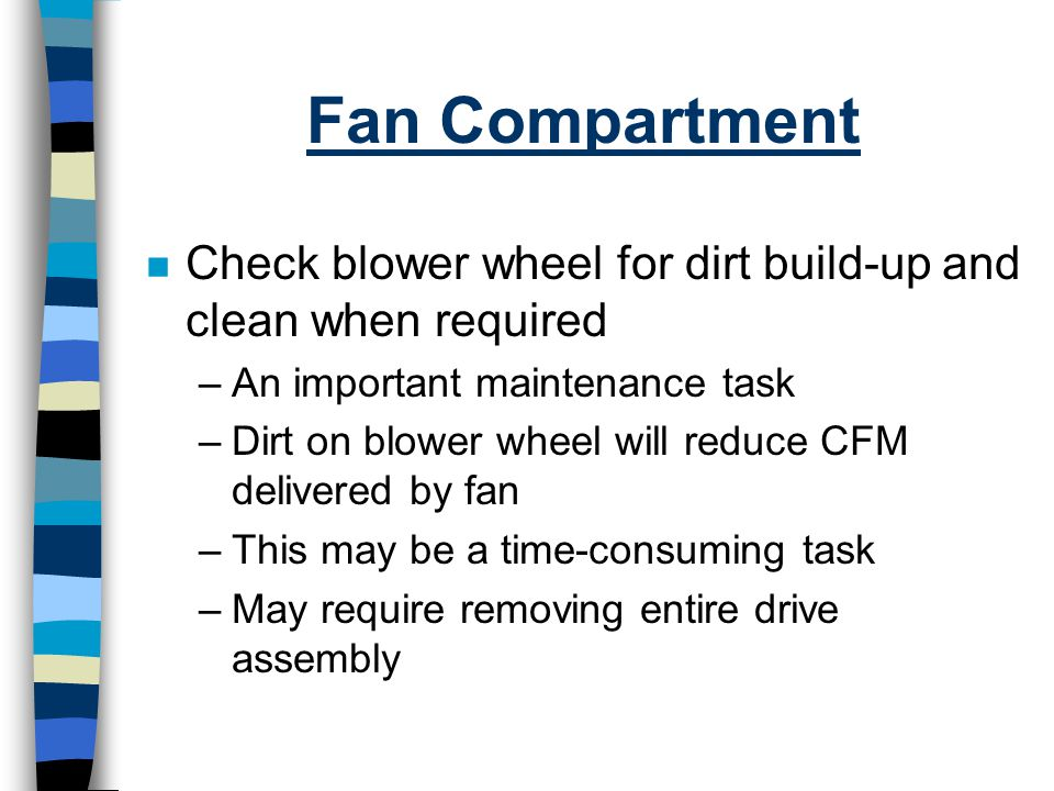 Fan Compartment Check blower wheel for dirt build-up and clean when required. An important maintenance task.