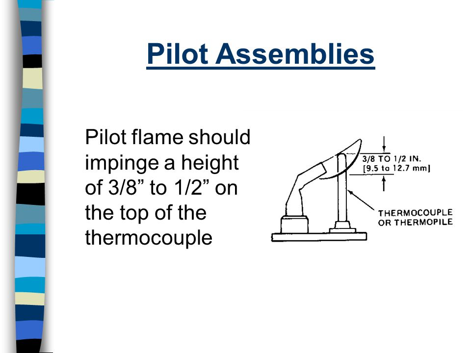 Pilot Assemblies Pilot flame should impinge a height of 3/8 to 1/2 on the top of the thermocouple