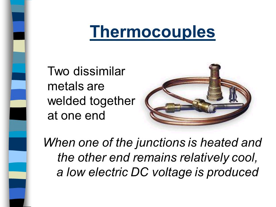 Thermocouples Two dissimilar metals are welded together at one end