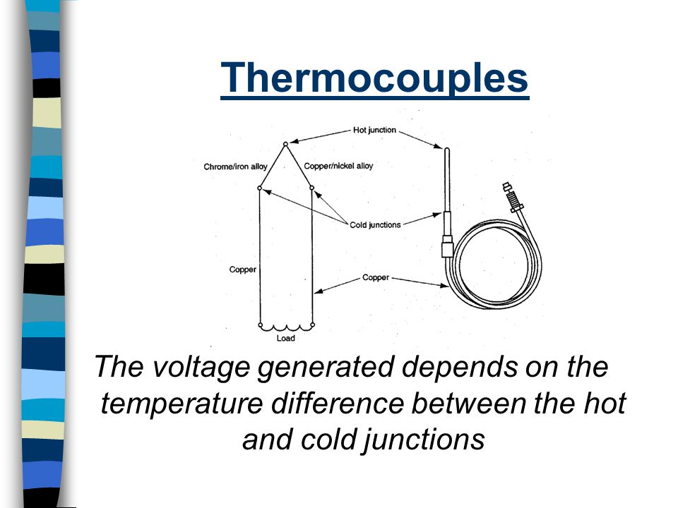 Thermocouples The voltage generated depends on the temperature difference between the hot and cold junctions.