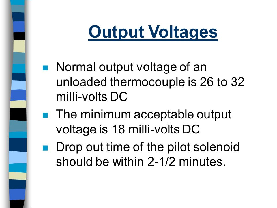 Output Voltages Normal output voltage of an unloaded thermocouple is 26 to 32 milli-volts DC.