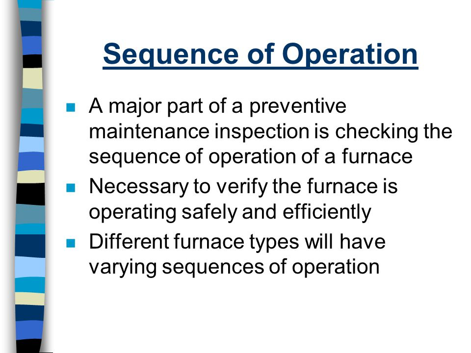 Sequence of Operation A major part of a preventive maintenance inspection is checking the sequence of operation of a furnace.
