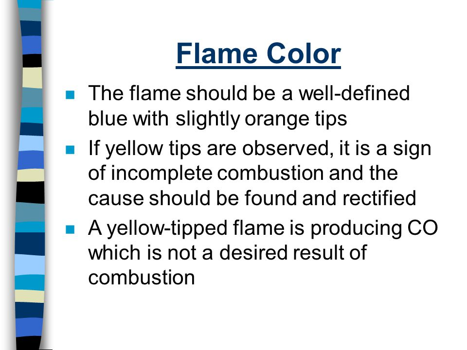 Flame Color The flame should be a well-defined blue with slightly orange tips