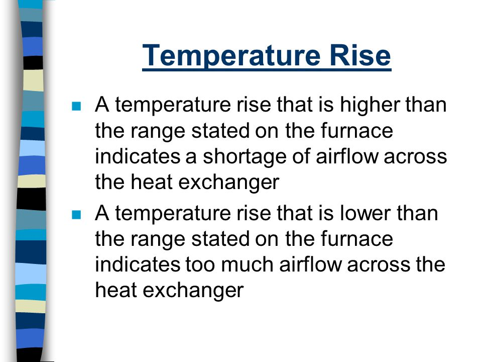 Temperature Rise A temperature rise that is higher than the range stated on the furnace indicates a shortage of airflow across the heat exchanger.