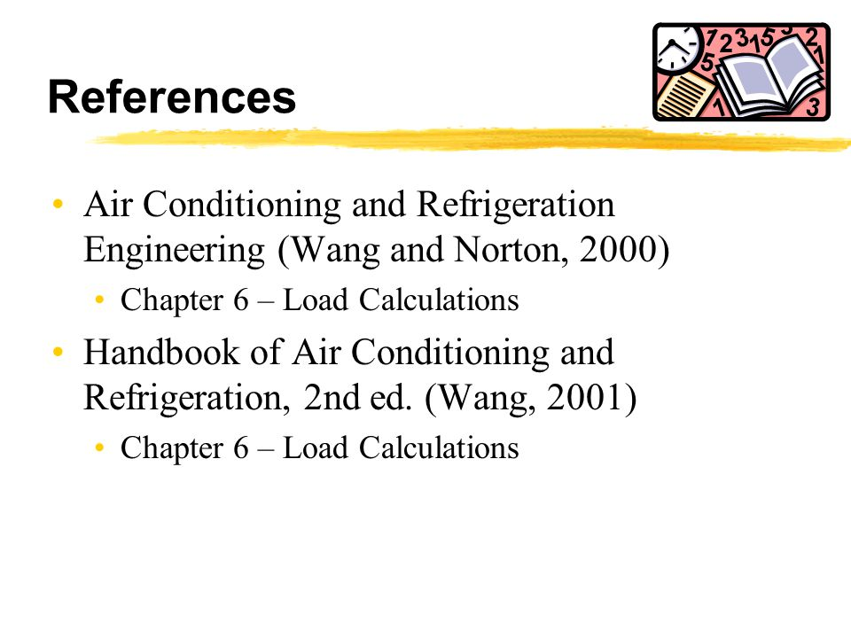 References Air Conditioning and Refrigeration Engineering (Wang and Norton, 2000) Chapter 6 – Load Calculations.