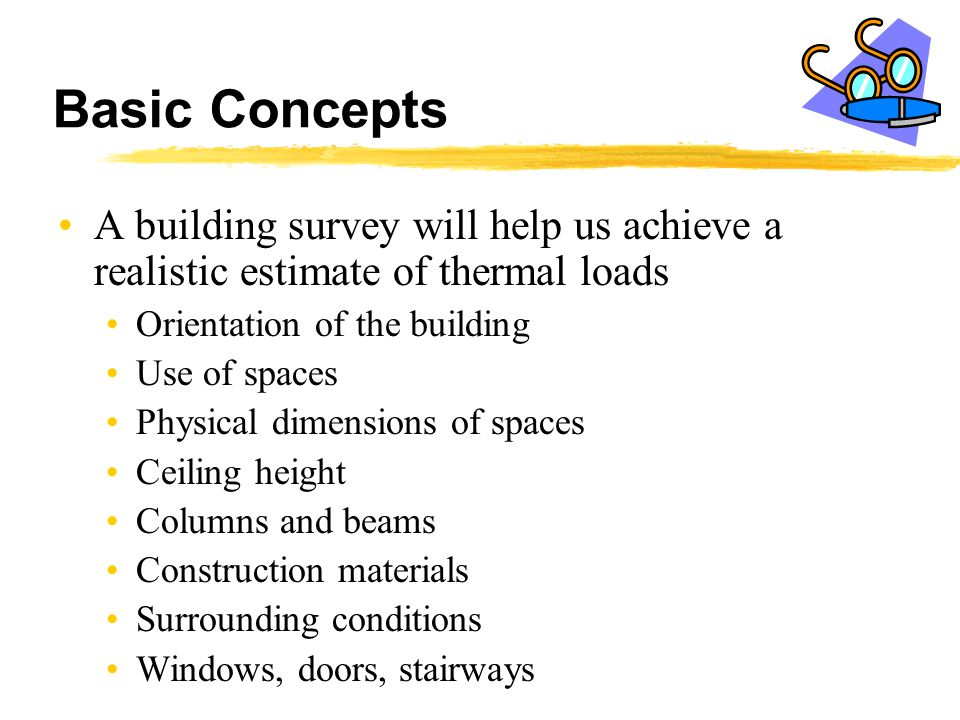 Basic Concepts A building survey will help us achieve a realistic estimate of thermal loads. Orientation of the building.