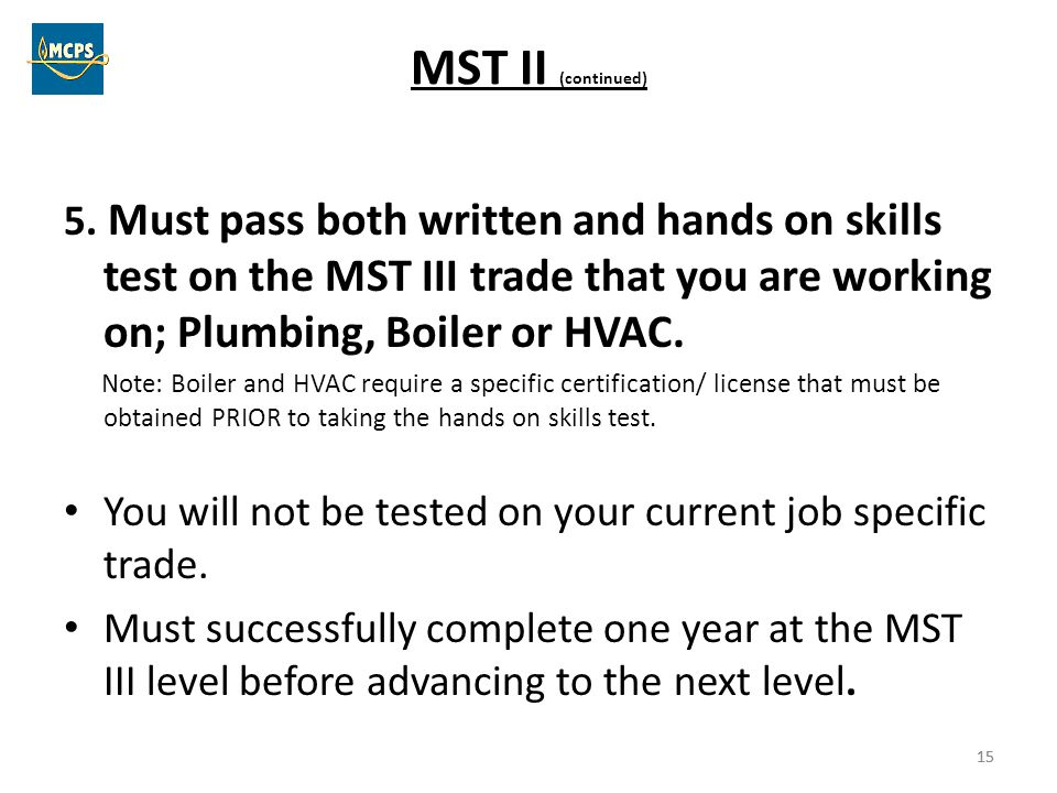 MST II (continued) 5. Must pass both written and hands on skills test on the MST III trade that you are working on; Plumbing, Boiler or HVAC.
