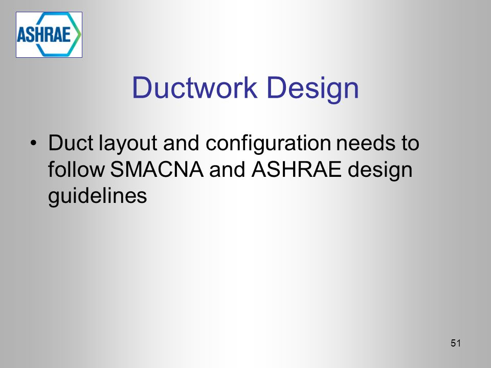 Ductwork Design Duct layout and configuration needs to follow SMACNA and ASHRAE design guidelines