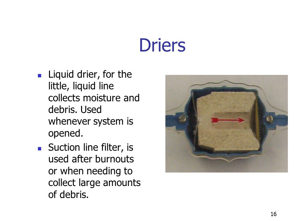 Driers Liquid drier, for the little, liquid line collects moisture and debris. Used whenever system is opened.