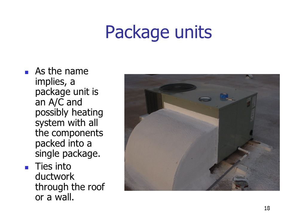 Package units As the name implies, a package unit is an A/C and possibly heating system with all the components packed into a single package.