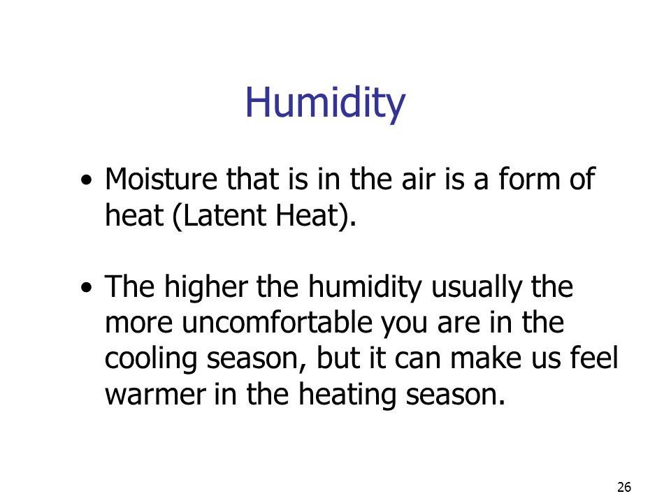 Humidity Moisture that is in the air is a form of heat (Latent Heat).