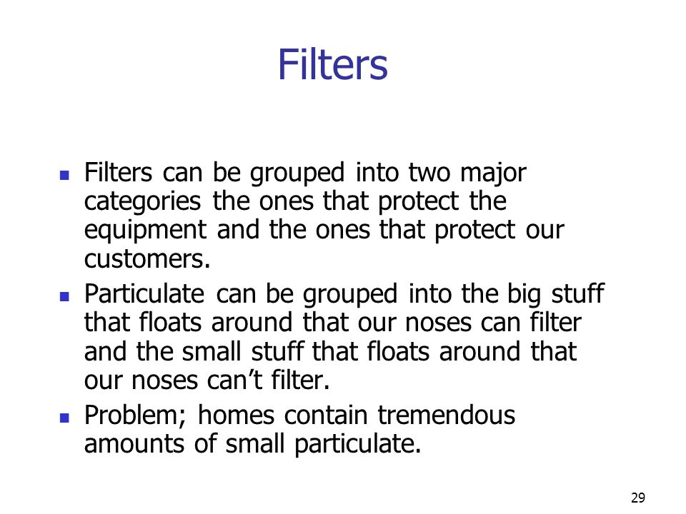 Filters Filters can be grouped into two major categories the ones that protect the equipment and the ones that protect our customers.