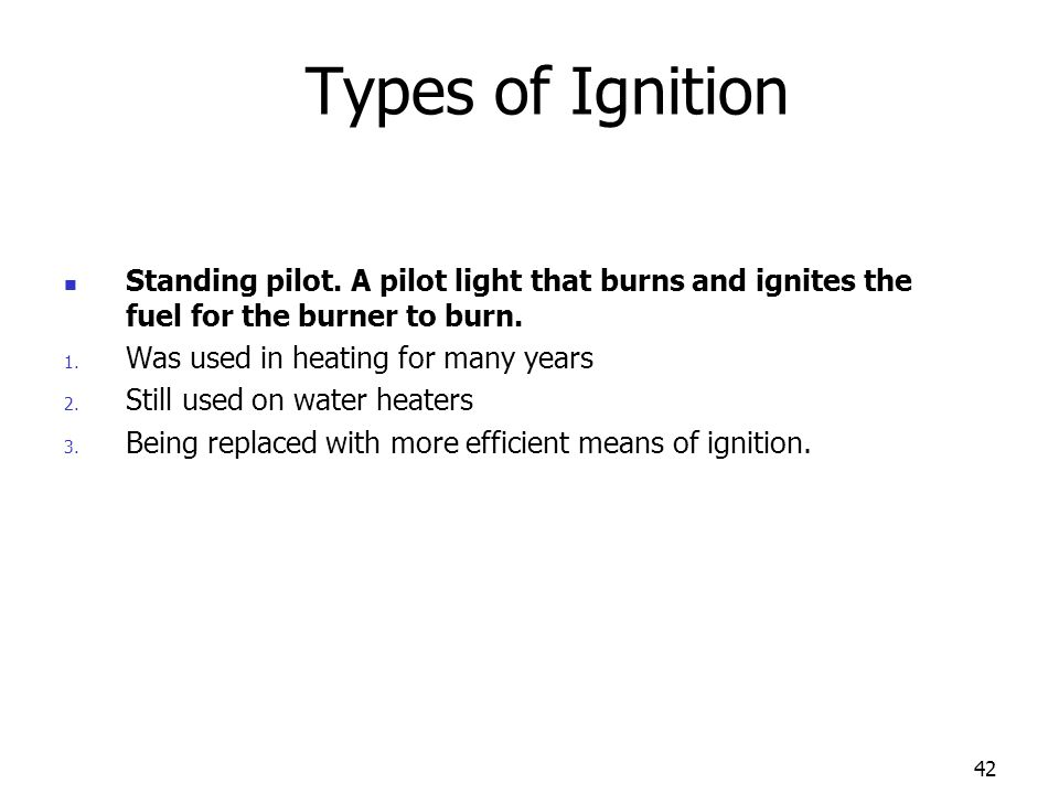 Types of Ignition Standing pilot. A pilot light that burns and ignites the fuel for the burner to burn.