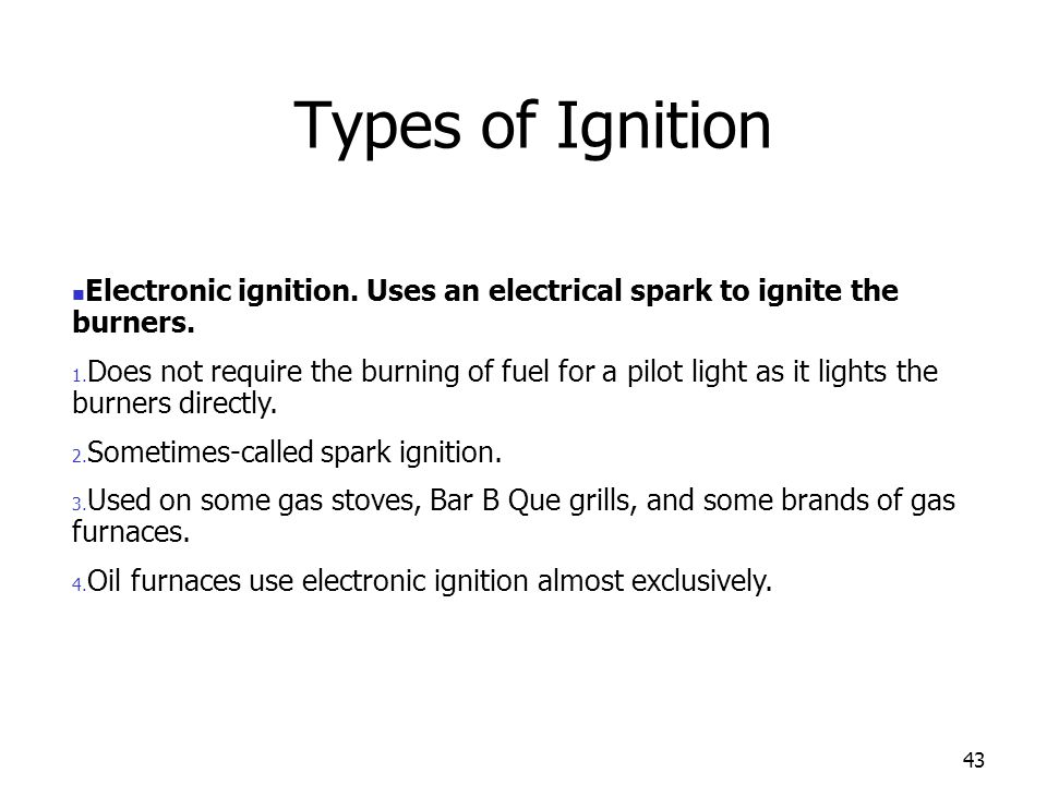 Types of Ignition Electronic ignition. Uses an electrical spark to ignite the burners.