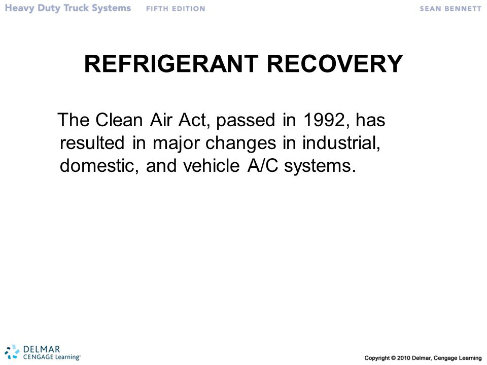 REFRIGERANT RECOVERY The Clean Air Act, passed in 1992, has resulted in major changes in industrial, domestic, and vehicle A/C systems.