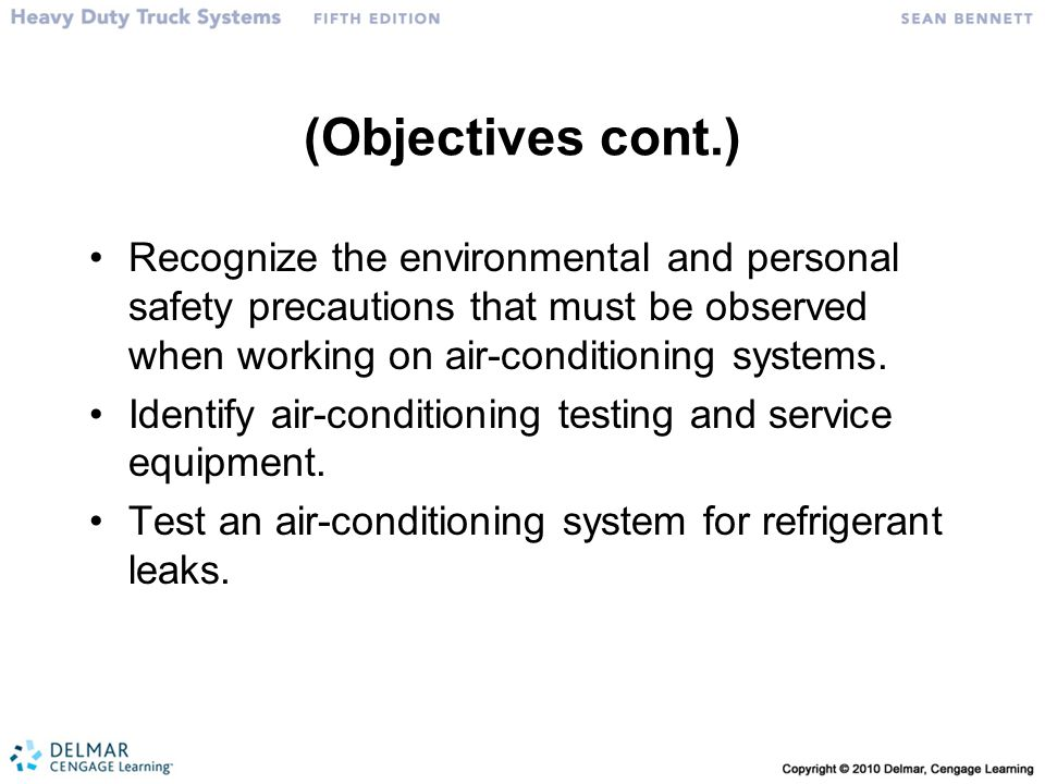 (Objectives cont.) Recognize the environmental and personal safety precautions that must be observed when working on air-conditioning systems.