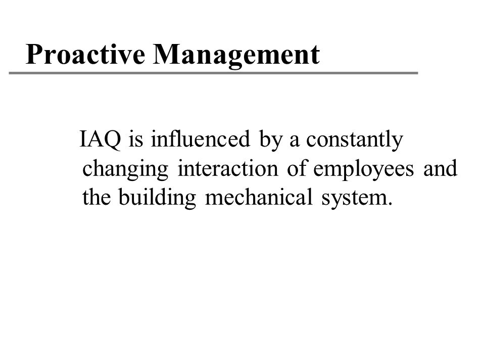 Proactive Management IAQ is influenced by a constantly changing interaction of employees and the building mechanical system.