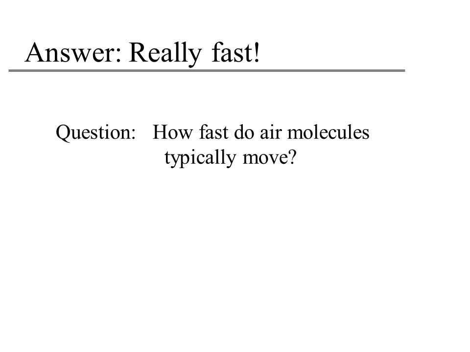 Answer: Really fast! Question: How fast do air molecules typically move Estimated speed: approx. 1000 mph!