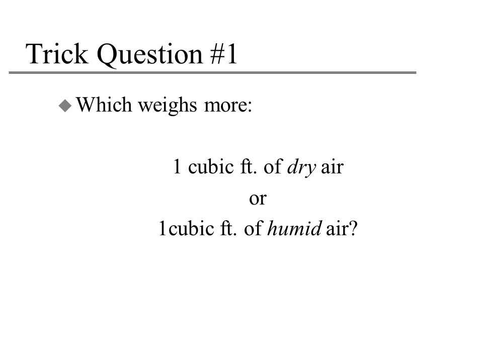 Trick Question #1 Which weighs more: 1 cubic ft. of dry air or