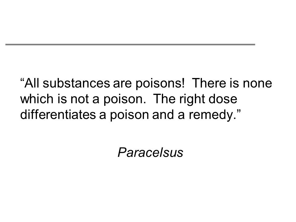 All substances are poisons. There is none which is not a poison