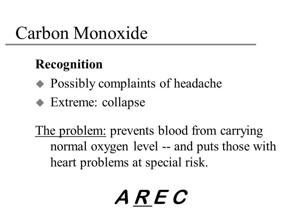 A R E C Carbon Monoxide Recognition Possibly complaints of headache