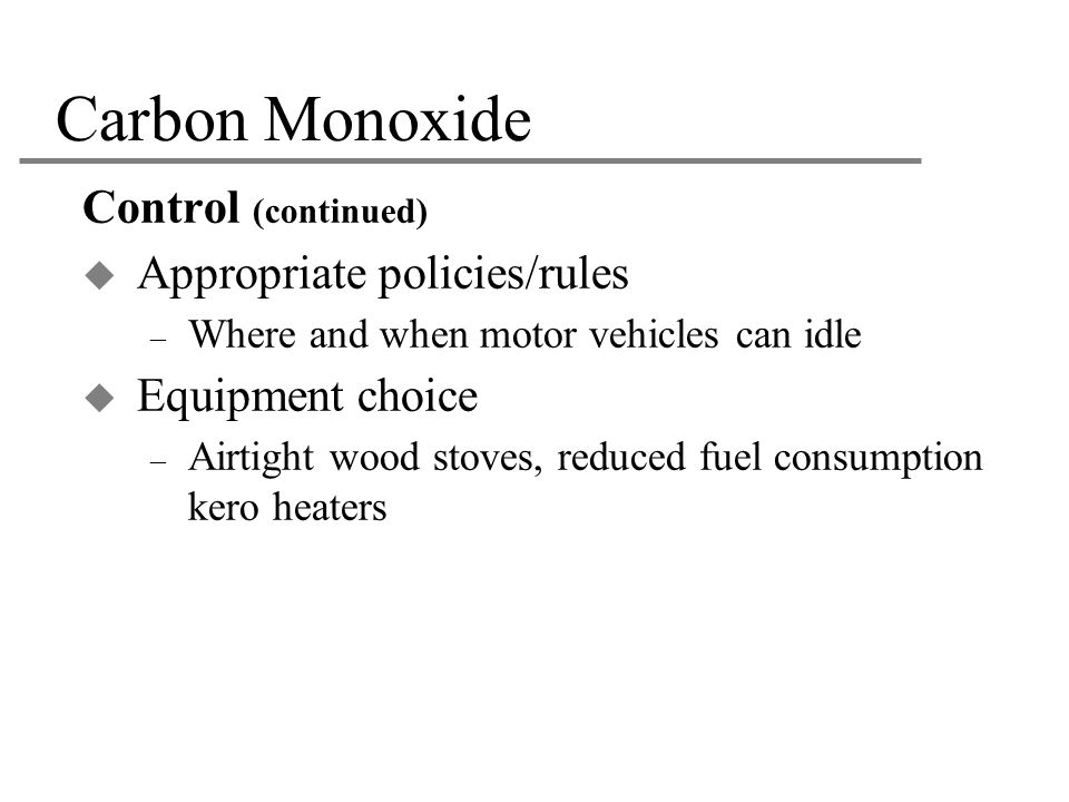 Carbon Monoxide Control (continued) Appropriate policies/rules