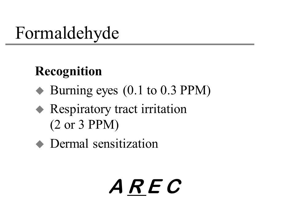 A R E C Formaldehyde Recognition Burning eyes (0.1 to 0.3 PPM)