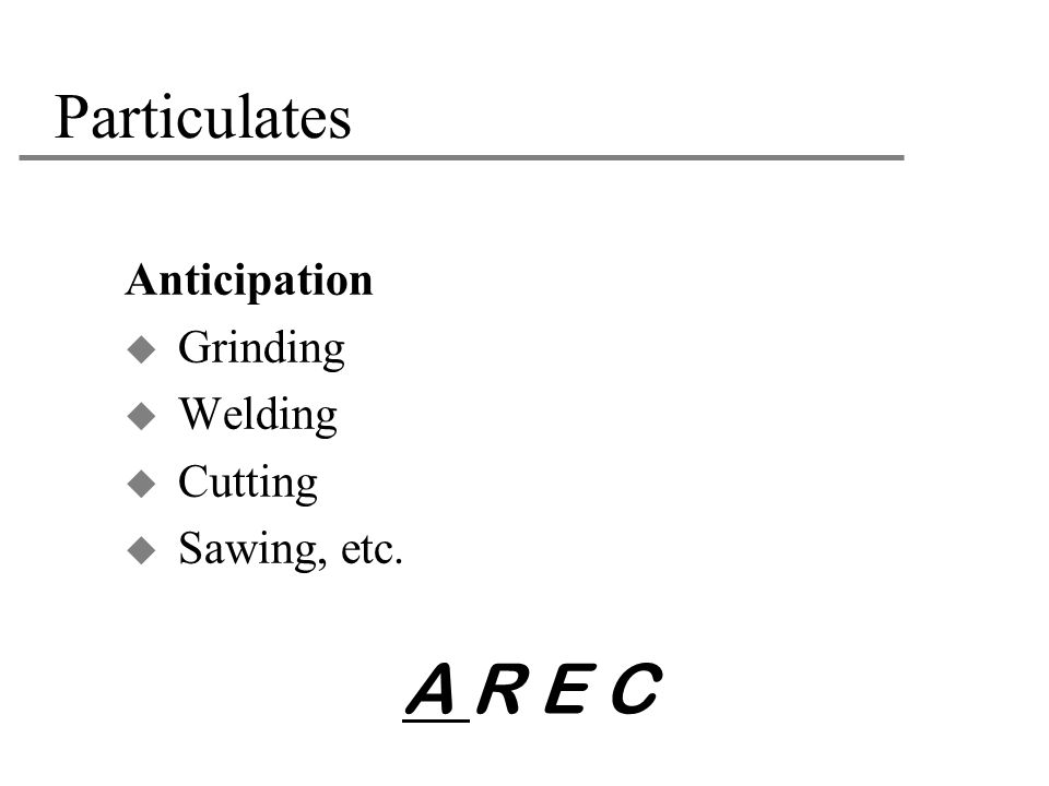 A R E C Particulates Anticipation Grinding Welding Cutting
