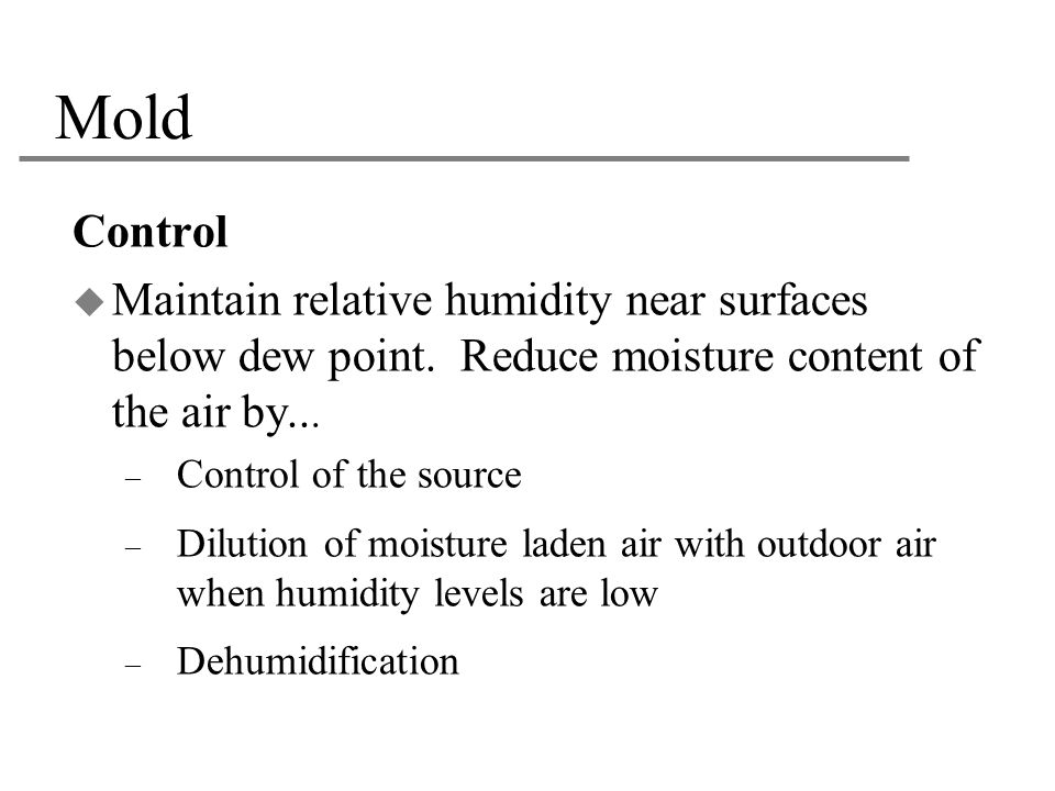 Mold Control. Maintain relative humidity near surfaces below dew point. Reduce moisture content of the air by...