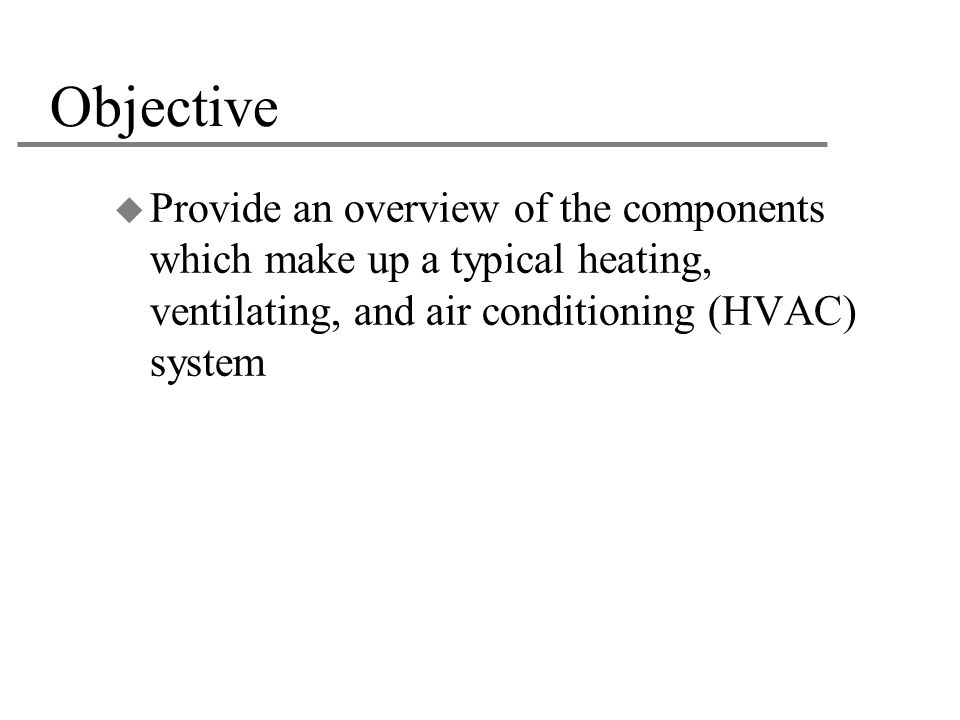 Objective Provide an overview of the components which make up a typical heating, ventilating, and air conditioning (HVAC) system.