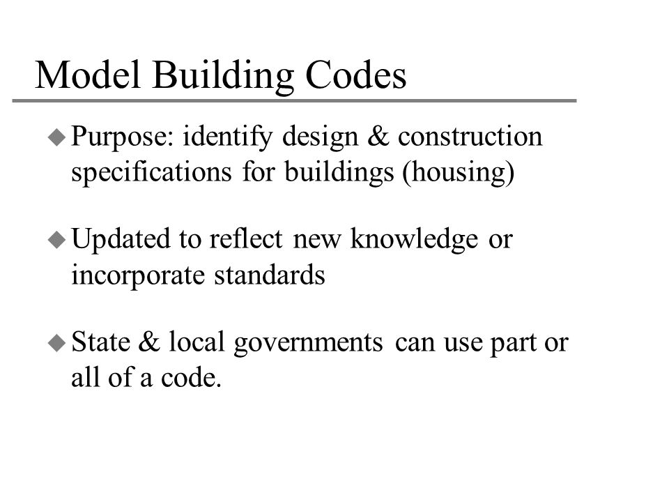 Model Building Codes Purpose: identify design & construction specifications for buildings (housing)