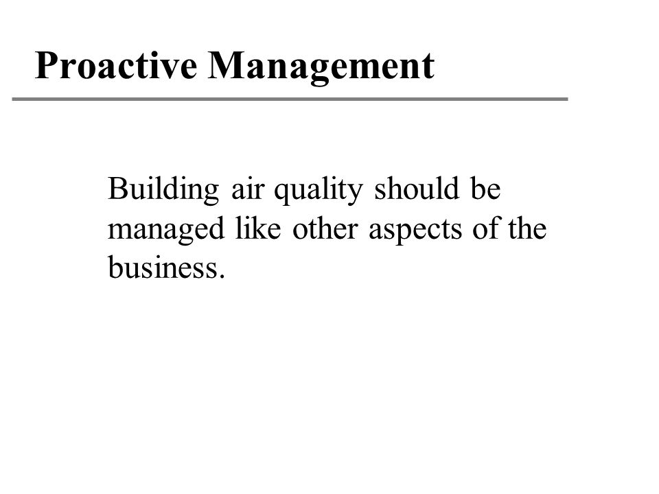Proactive Management Building air quality should be managed like other aspects of the business.